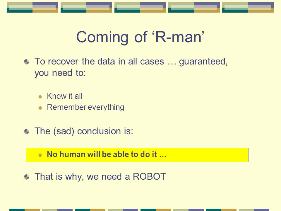 Coming of 'R-man' To recover the data in all cases … guaranteed, you need to: Know it all. Remember everything.