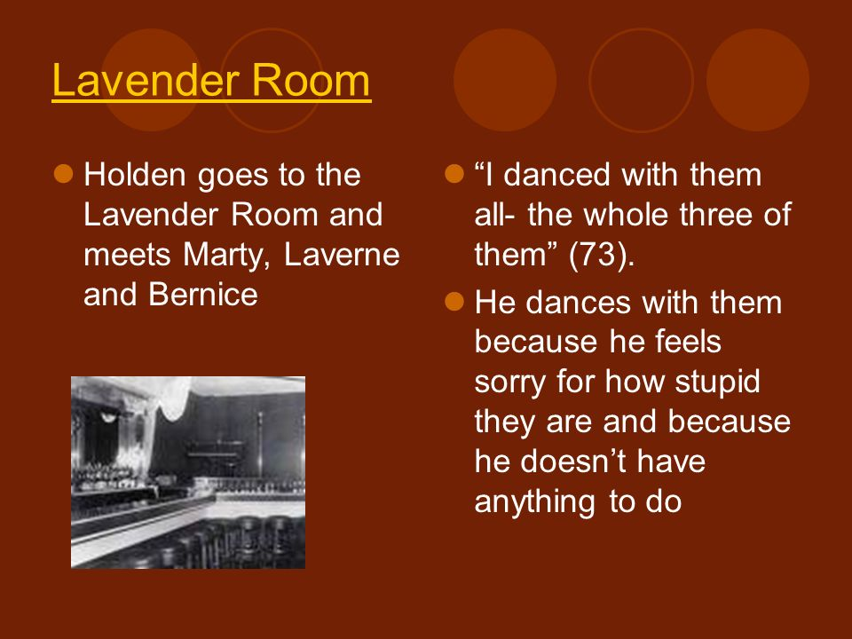 Lavender Room Holden goes to the Lavender Room and meets Marty, Laverne and Bernice. I danced with them all- the whole three of them (73).