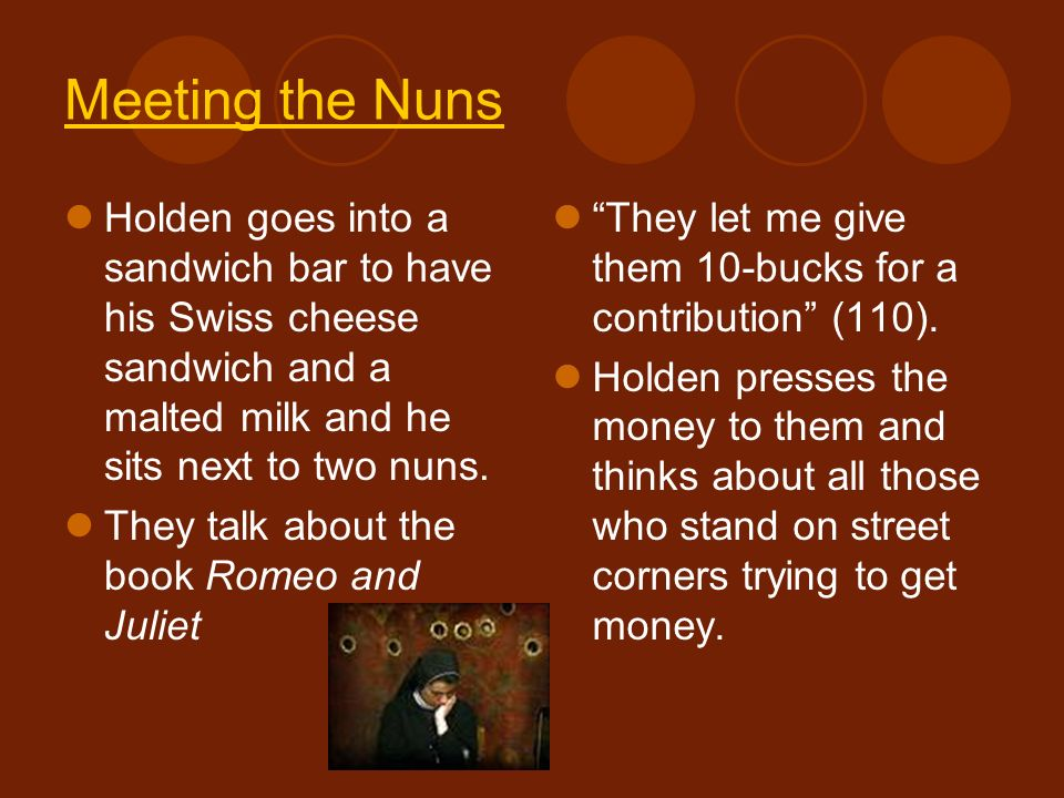 Meeting the Nuns Holden goes into a sandwich bar to have his Swiss cheese sandwich and a malted milk and he sits next to two nuns.