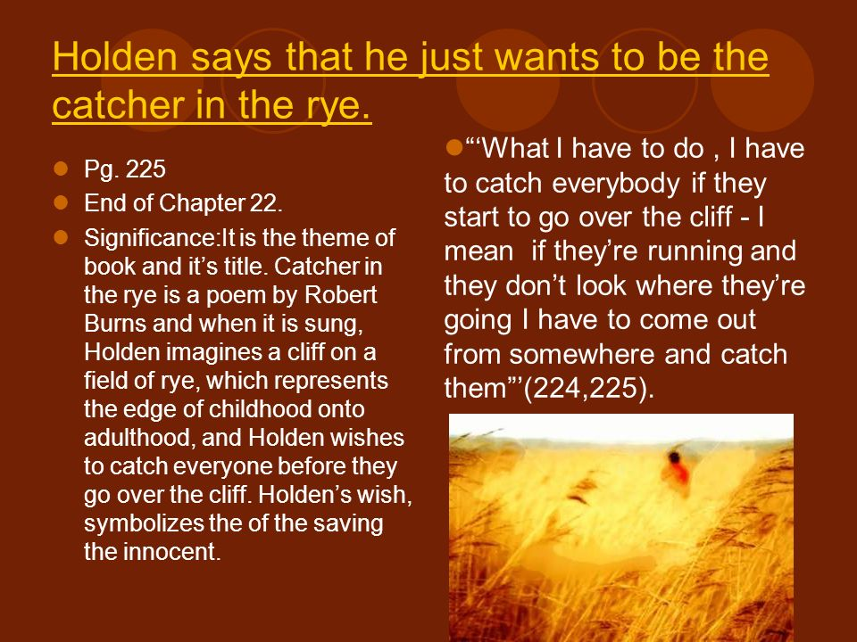 Holden says that he just wants to be the catcher in the rye.