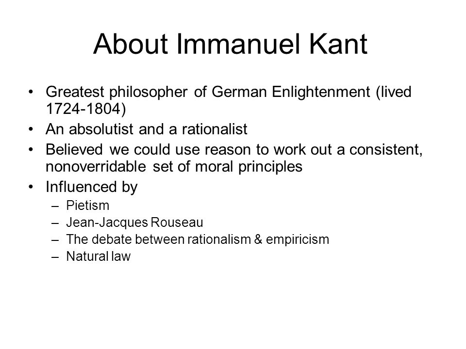 About Immanuel Kant Greatest philosopher of German Enlightenment (lived 1724-1804) An absolutist and a rationalist.