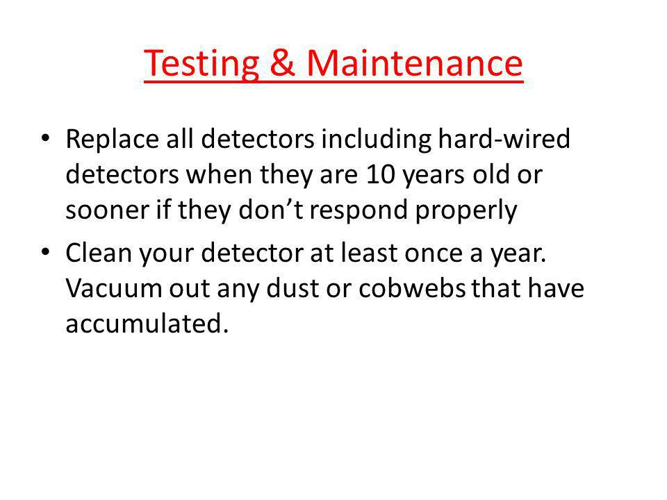 Testing & Maintenance Replace all detectors including hard-wired detectors when they are 10 years old or sooner if they don't respond properly.