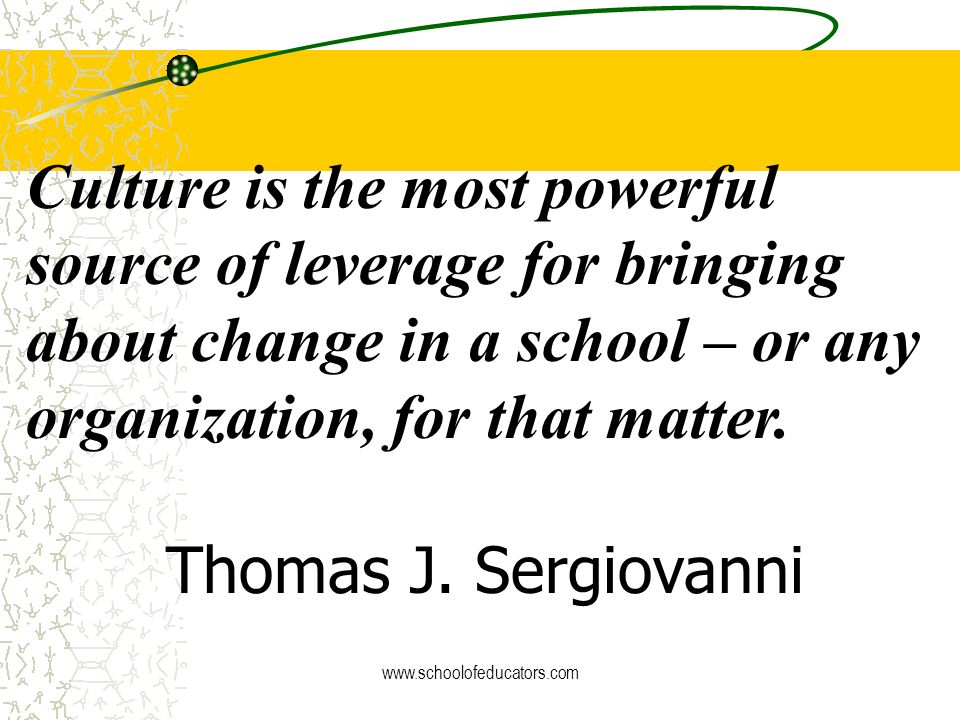 Culture is the most powerful source of leverage for bringing about change in a school – or any organization, for that matter. Thomas J. Sergiovanni