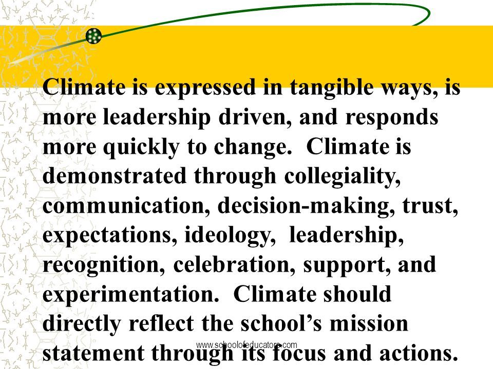 Climate is expressed in tangible ways, is more leadership driven, and responds more quickly to change. Climate is demonstrated through collegiality, communication, decision-making, trust, expectations, ideology, leadership, recognition, celebration, support, and experimentation. Climate should directly reflect the school's mission statement through its focus and actions.