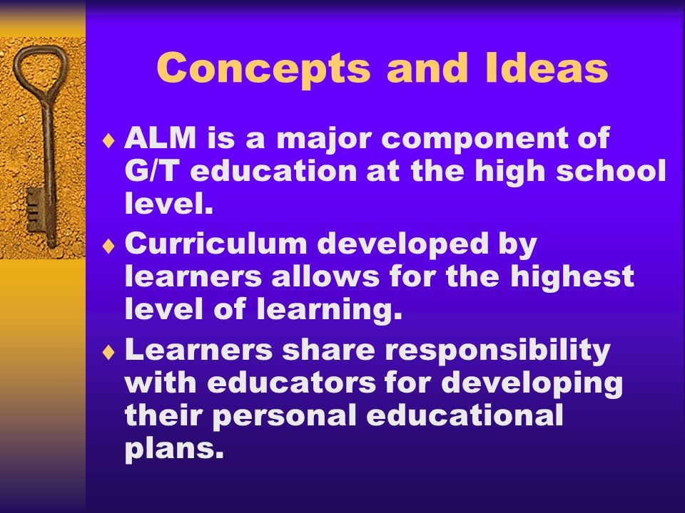Concepts and Ideas ALM is a major component of G/T education at the high school level.
