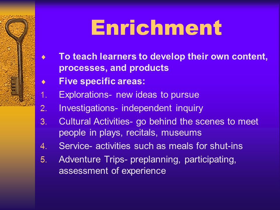 Enrichment To teach learners to develop their own content, processes, and products. Five specific areas: