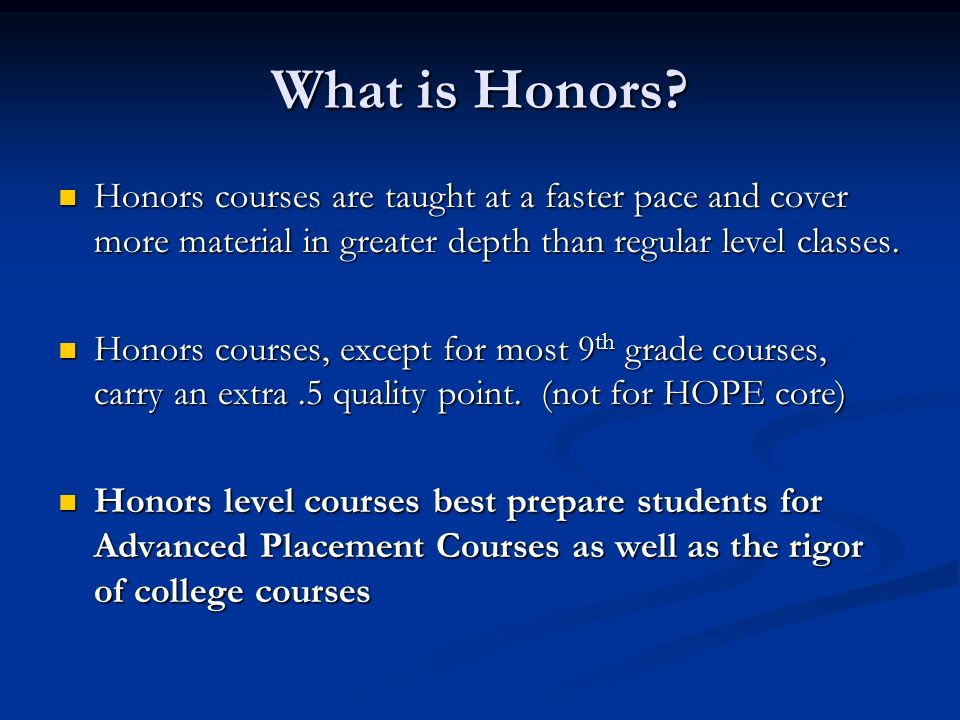What is Honors Honors courses are taught at a faster pace and cover more material in greater depth than regular level classes.