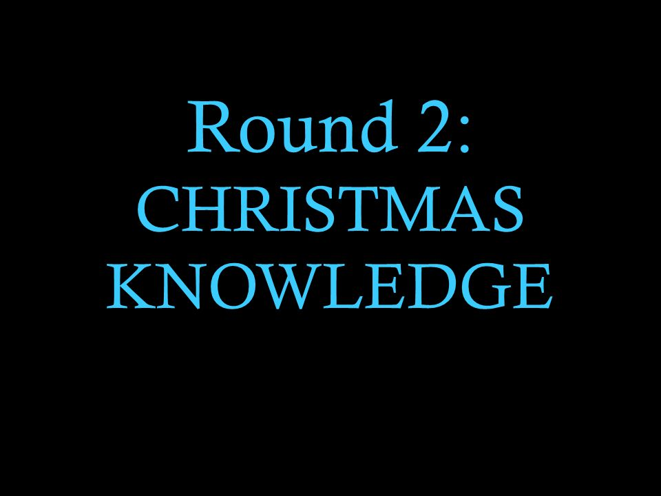 Round 2: CHRISTMAS KNOWLEDGE