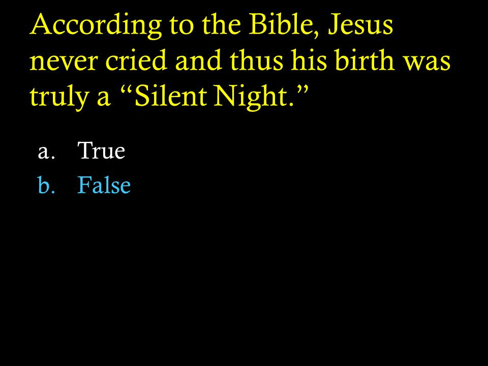 According to the Bible, Jesus never cried and thus his birth was truly a Silent Night.