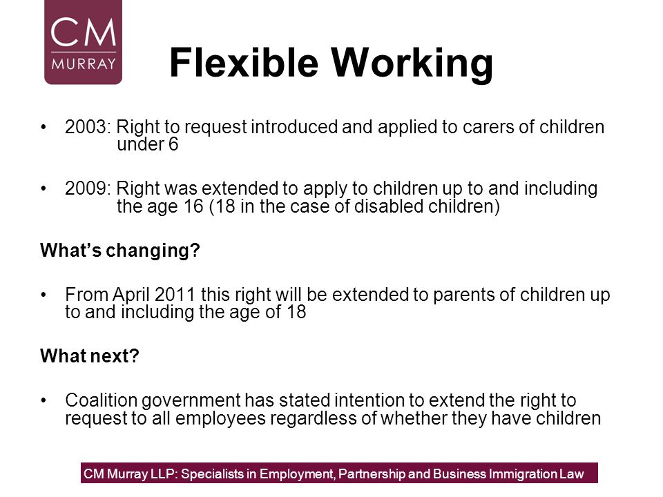 Flexible Working 2003: Right to request introduced and applied to carers of children under 6.