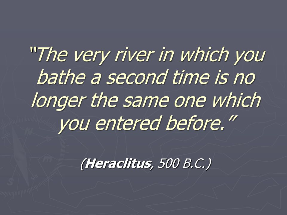The very river in which you bathe a second time is no longer the same one which you entered before.