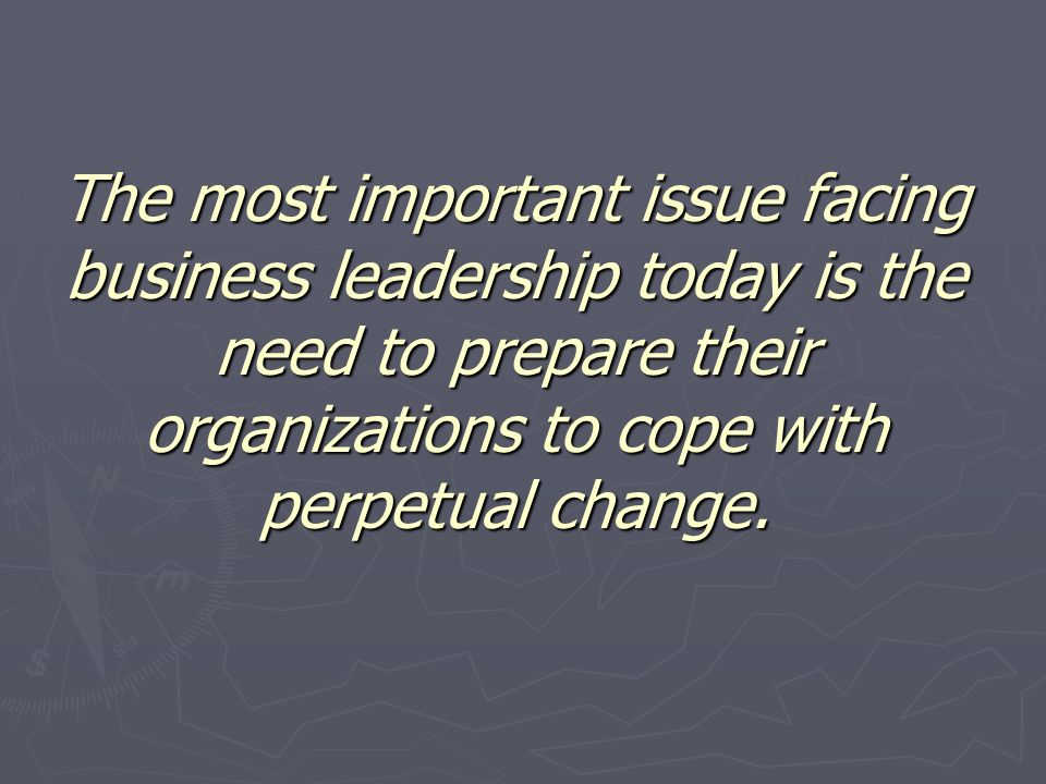 The most important issue facing business leadership today is the need to prepare their organizations to cope with perpetual change.