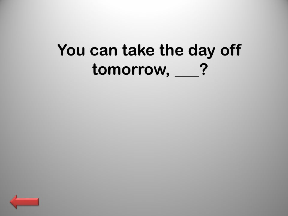 You can take the day off tomorrow, ___