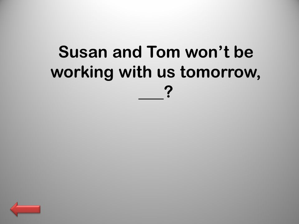 Susan and Tom won't be working with us tomorrow, ___