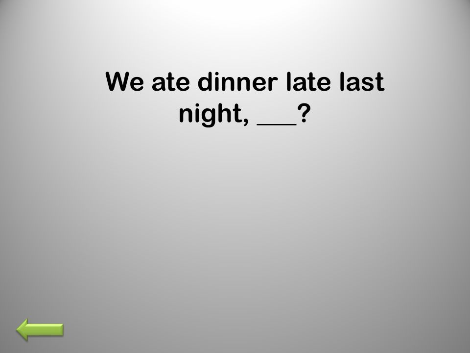 We ate dinner late last night, ___