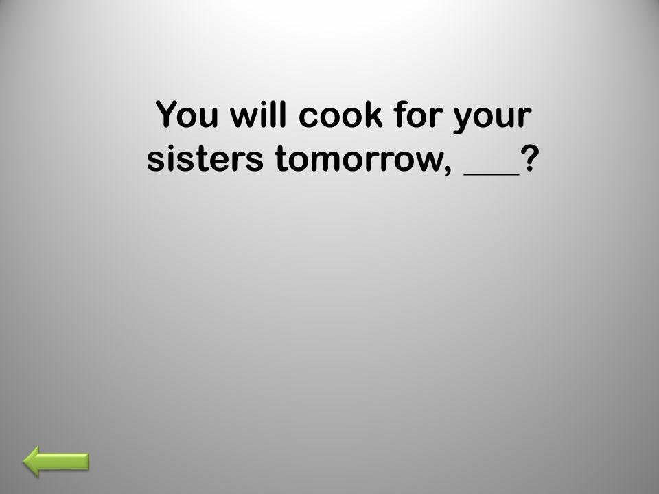 You will cook for your sisters tomorrow, ___