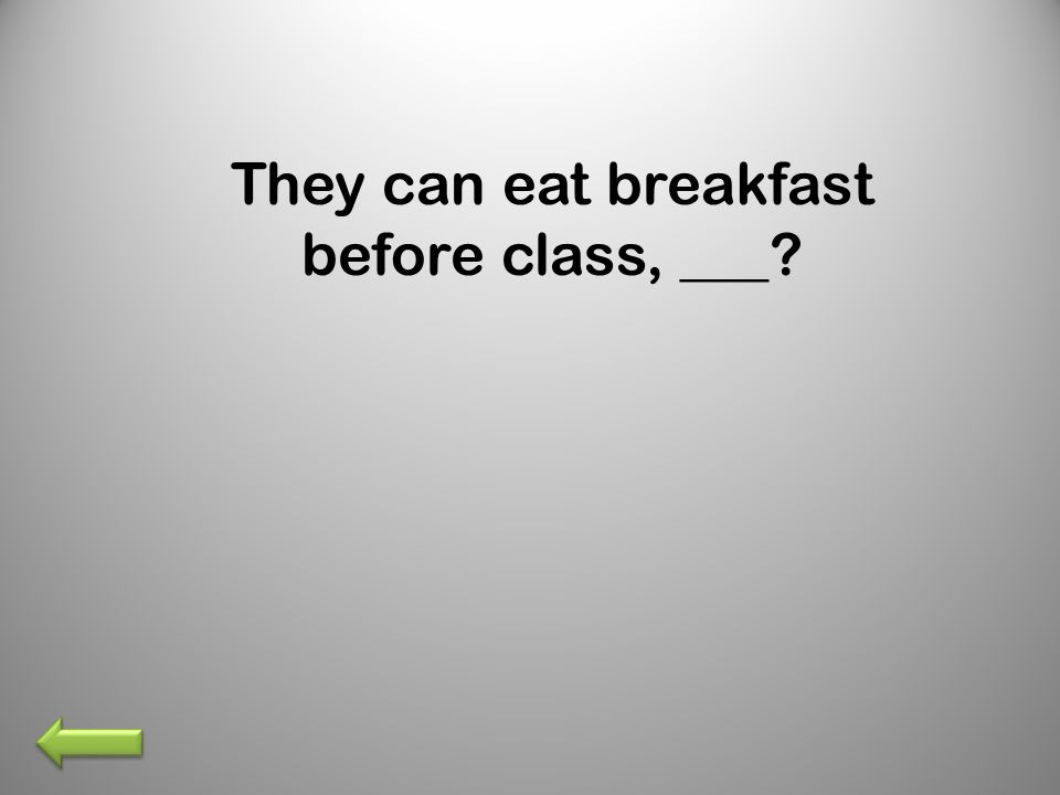 They can eat breakfast before class, ___