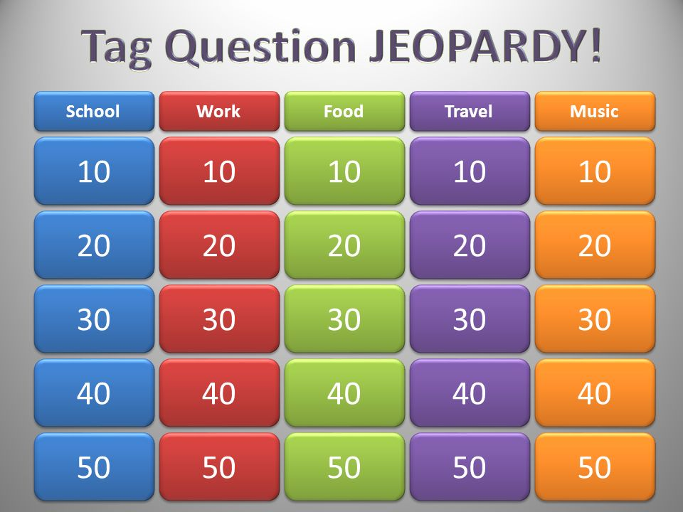 Tag Question JEOPARDY! School. Work. Food. Travel. Music. 10. 10. 10. 10. 10. 20. 20. 20.