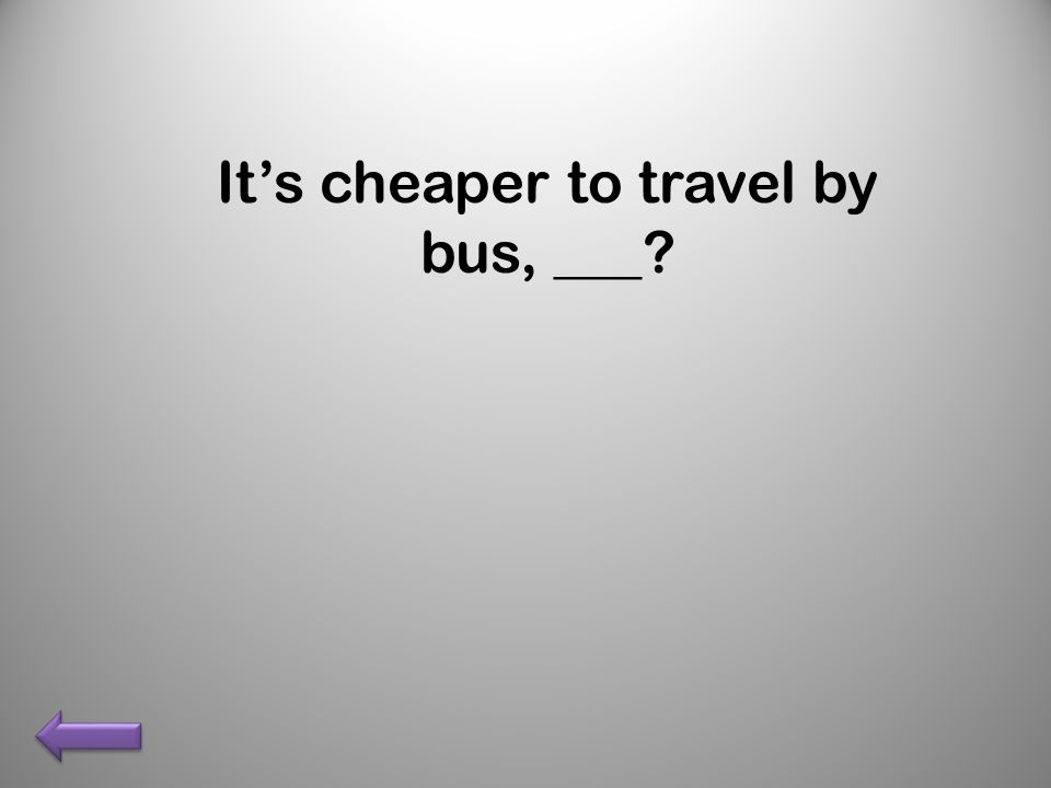 It's cheaper to travel by bus, ___