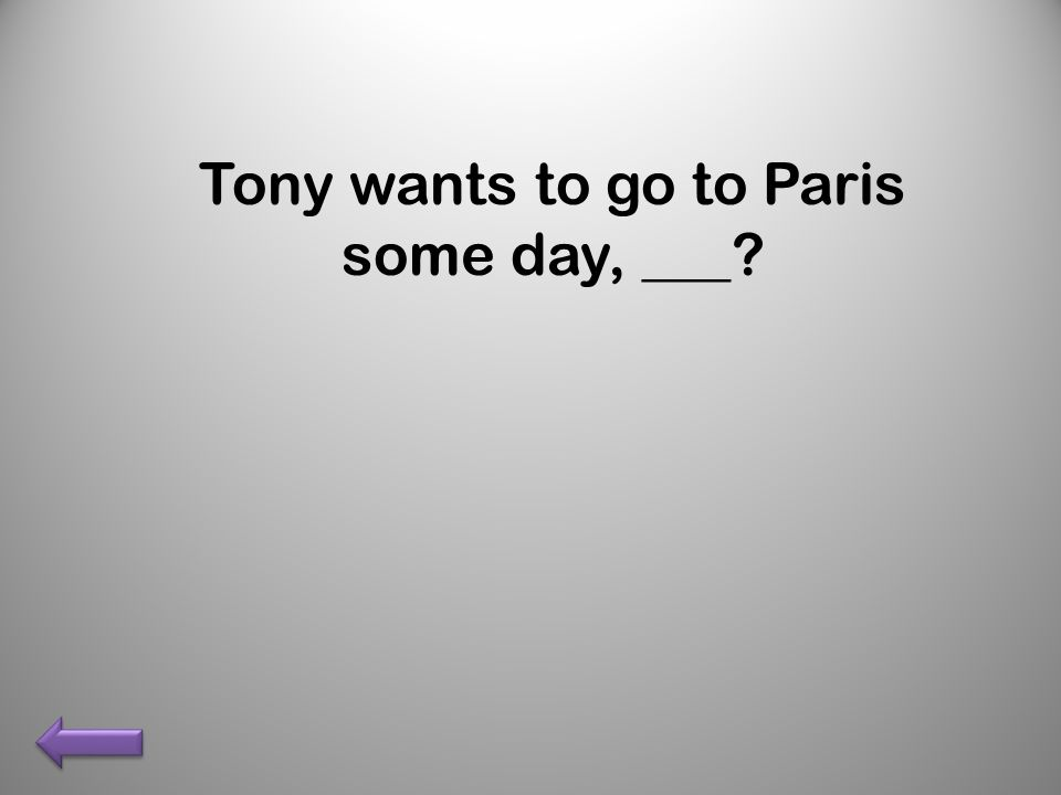 Tony wants to go to Paris some day, ___