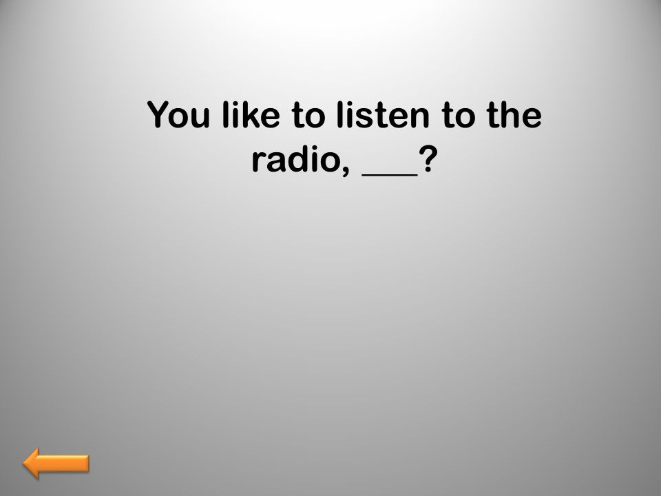 You like to listen to the radio, ___