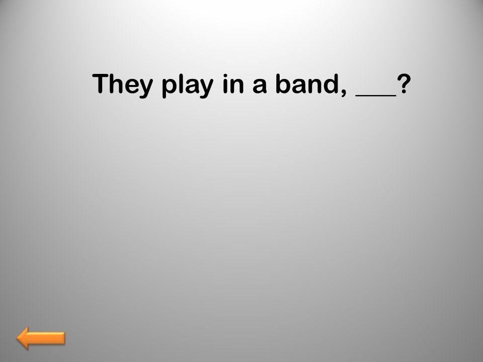 They play in a band, ___
