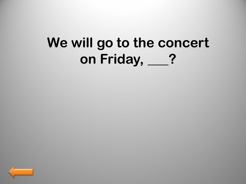 We will go to the concert on Friday, ___