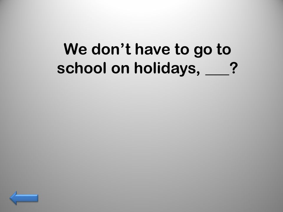 We don't have to go to school on holidays, ___