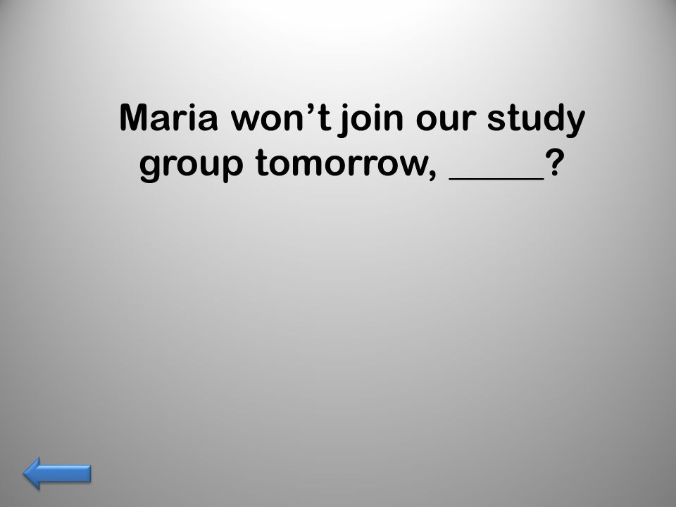 Maria won't join our study group tomorrow, _____