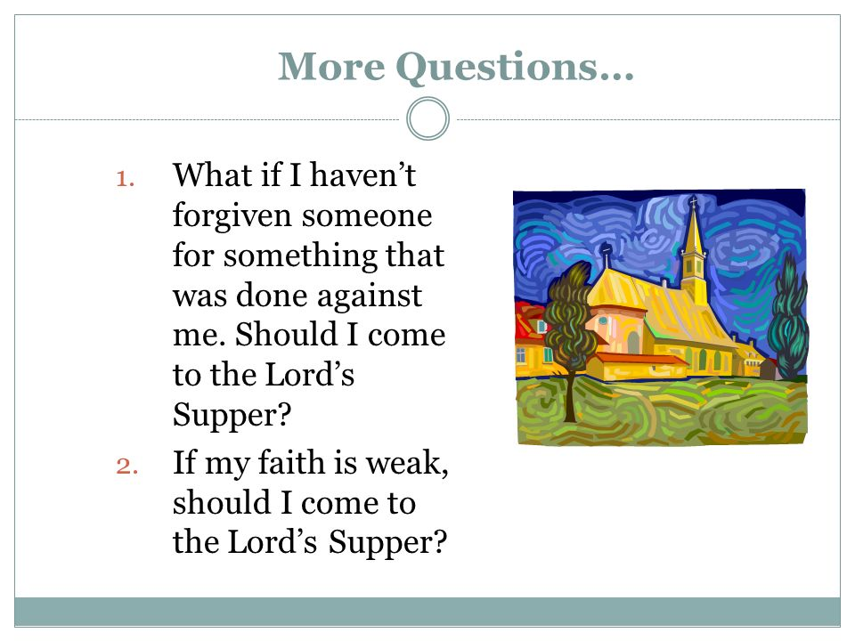 More Questions… What if I haven't forgiven someone for something that was done against me. Should I come to the Lord's Supper