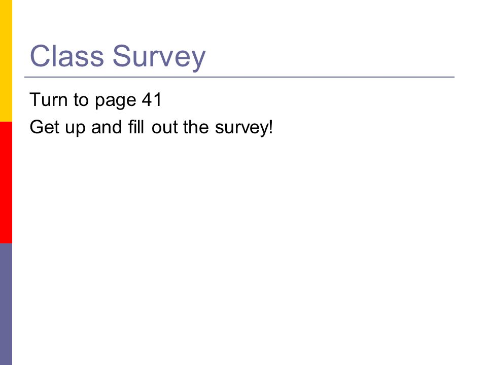 Class Survey Turn to page 41 Get up and fill out the survey!
