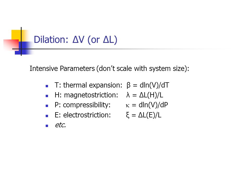 Dilation: ΔV (or ΔL) Intensive Parameters (don't scale with system size): T: thermal expansion: β = dln(V)/dT.
