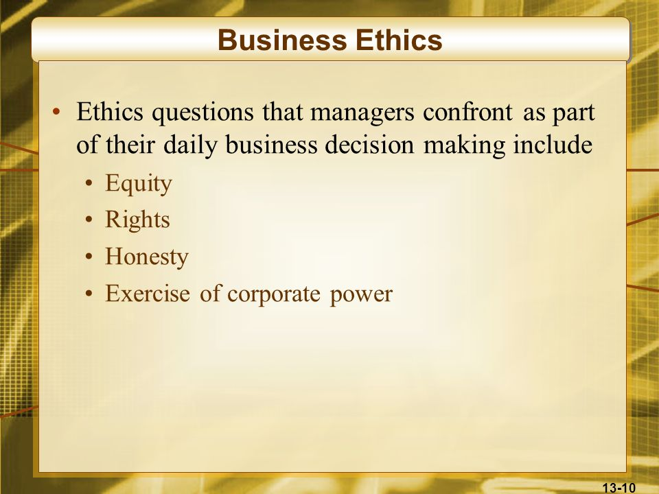 Business Ethics Ethics questions that managers confront as part of their daily business decision making include.