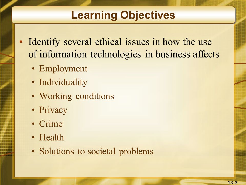 Learning Objectives Identify several ethical issues in how the use of information technologies in business affects.