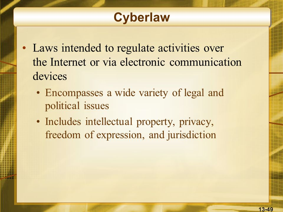 Cyberlaw Laws intended to regulate activities over the Internet or via electronic communication devices.