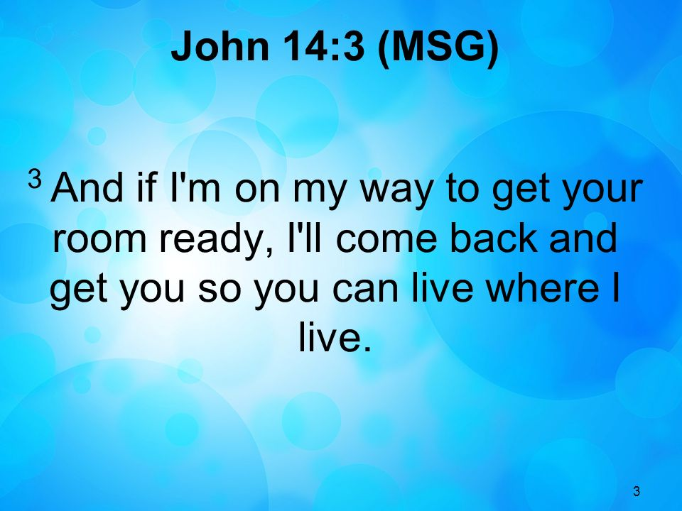 John 14:3 (MSG) 3 And if I m on my way to get your room ready, I ll come back and get you so you can live where I live.