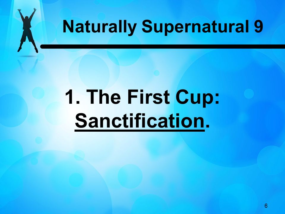 Naturally Supernatural 9 1. The First Cup: Sanctification.