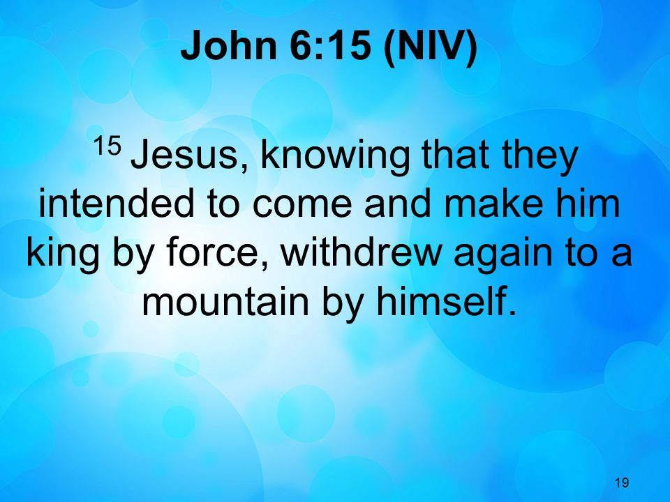 John 6:15 (NIV) 15 Jesus, knowing that they intended to come and make him king by force, withdrew again to a mountain by himself.