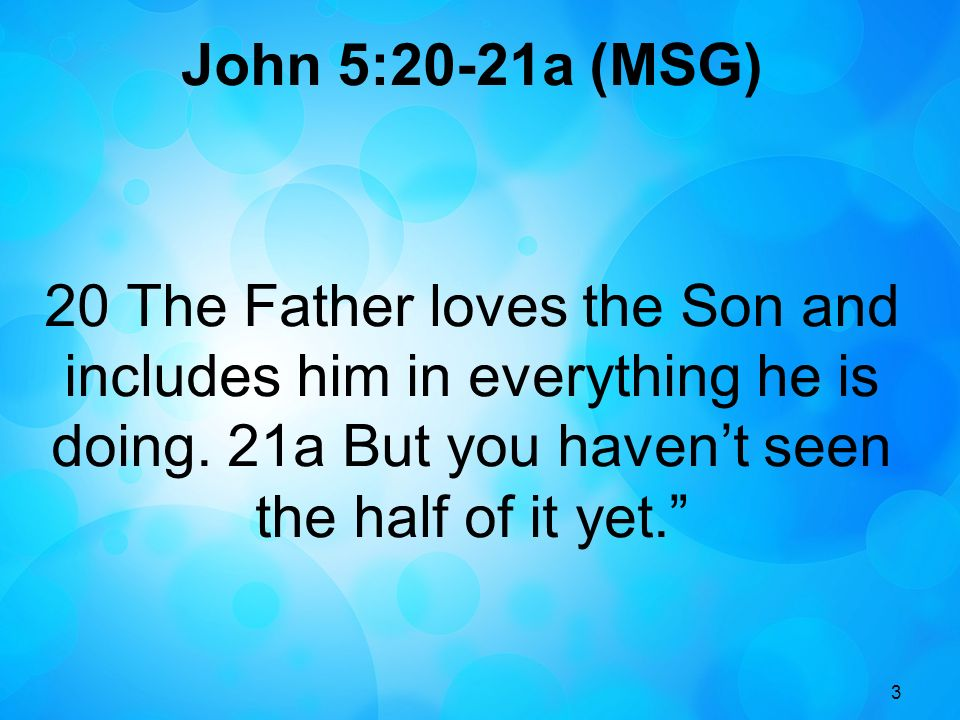 John 5:20-21a (MSG) 20 The Father loves the Son and includes him in everything he is doing. 21a But you haven't seen the half of it yet.