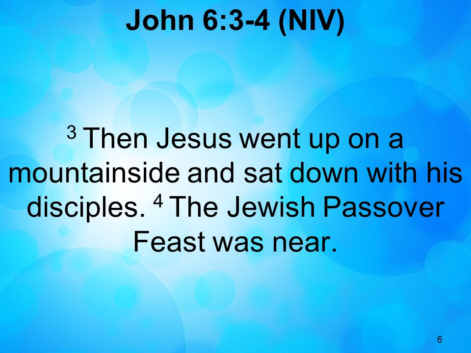 John 6:3-4 (NIV) 3 Then Jesus went up on a mountainside and sat down with his disciples. 4 The Jewish Passover Feast was near.