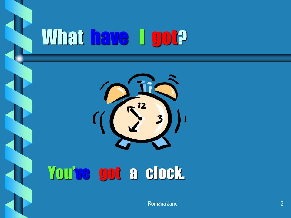What have I got You've got a clock. Romana Janc