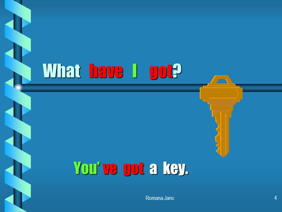 What have I got You' ve got a key. Romana Janc