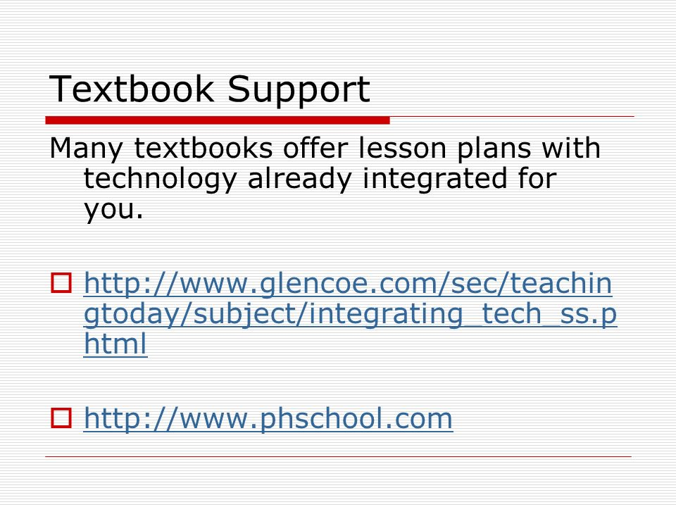 Textbook Support Many textbooks offer lesson plans with technology already integrated for you.
