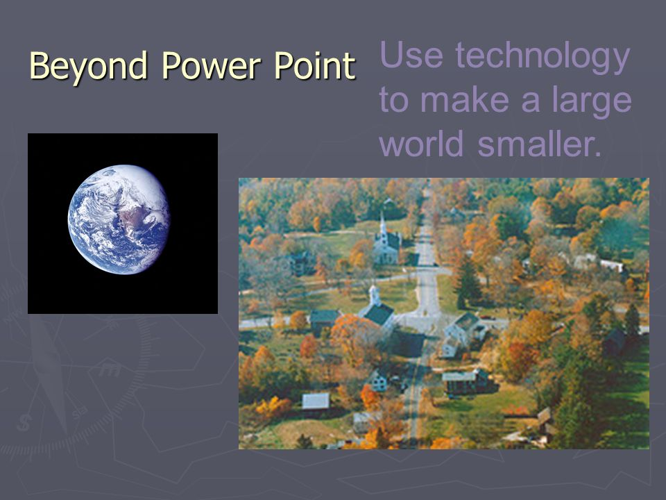 Beyond Power Point Use technology to make a large world smaller.