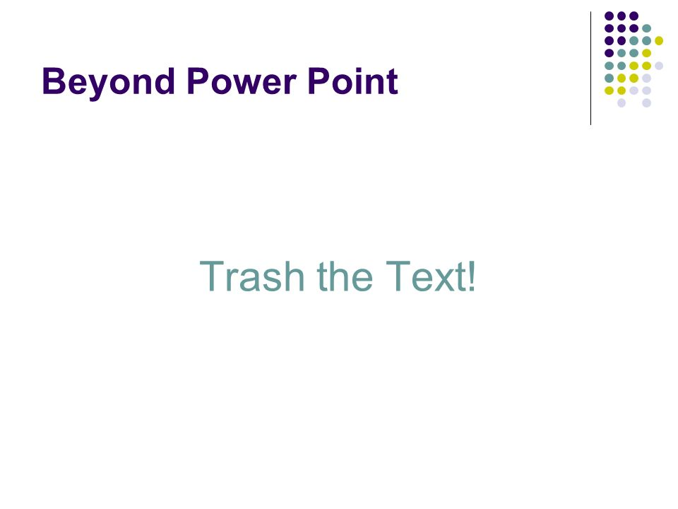 Beyond Power Point Trash the Text!