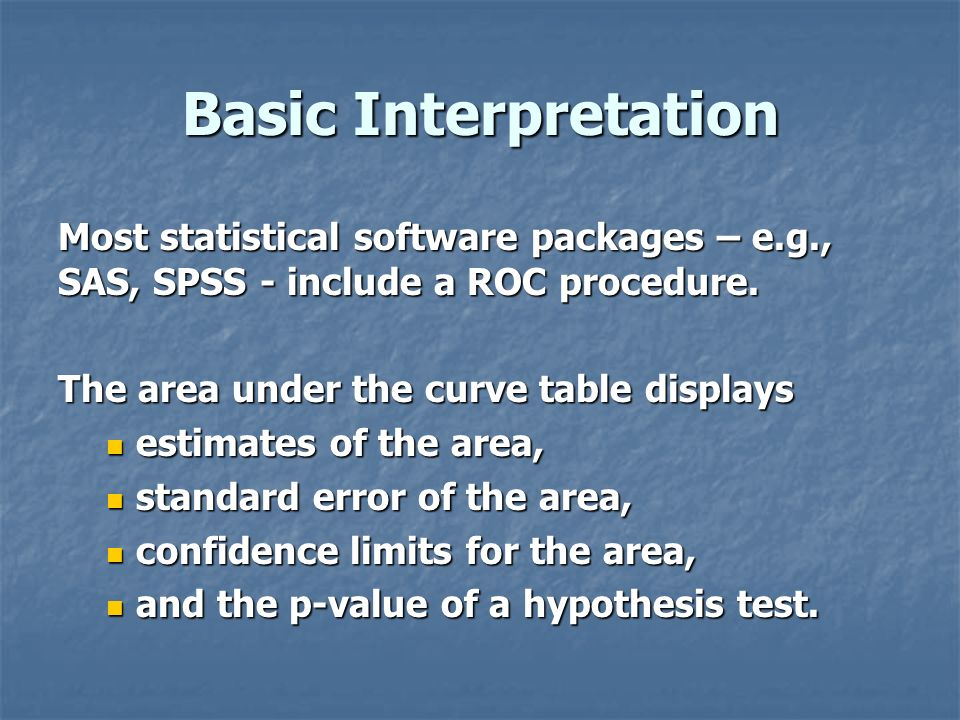 Basic Interpretation Most statistical software packages – e.g., SAS, SPSS - include a ROC procedure.