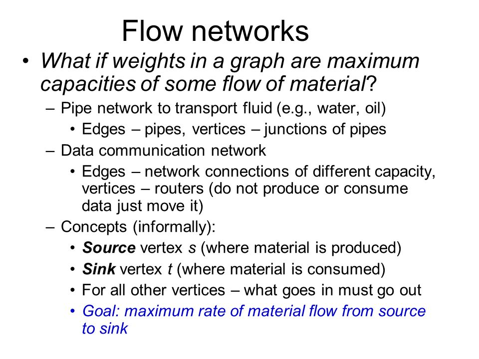 Flow networks What if weights in a graph are maximum capacities of some flow of material Pipe network to transport fluid (e.g., water, oil)
