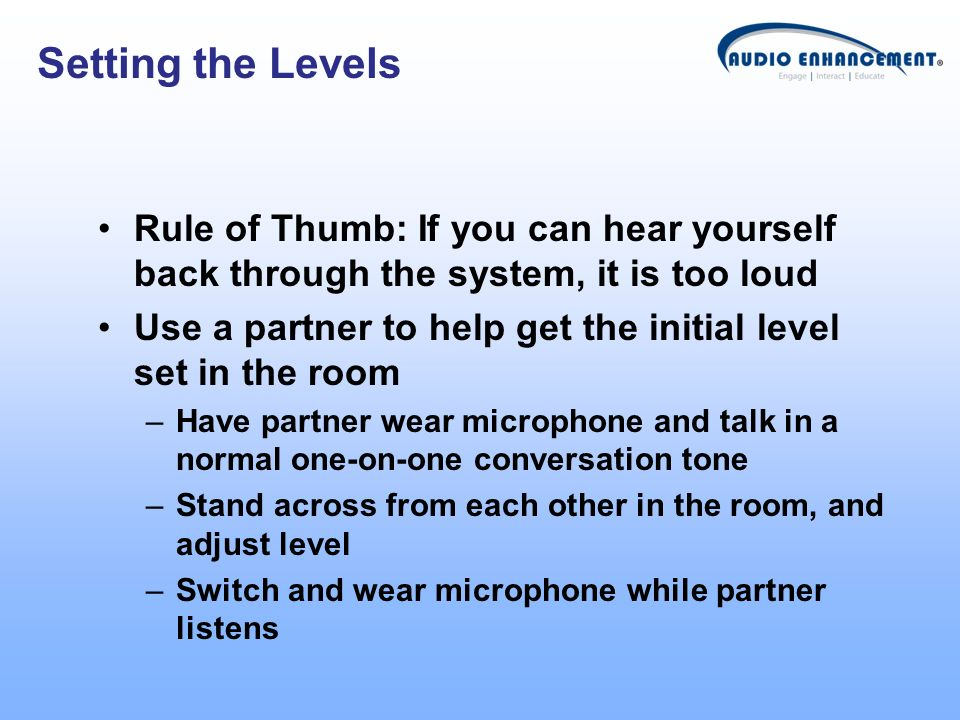 Setting the Levels Rule of Thumb: If you can hear yourself back through the system, it is too loud.