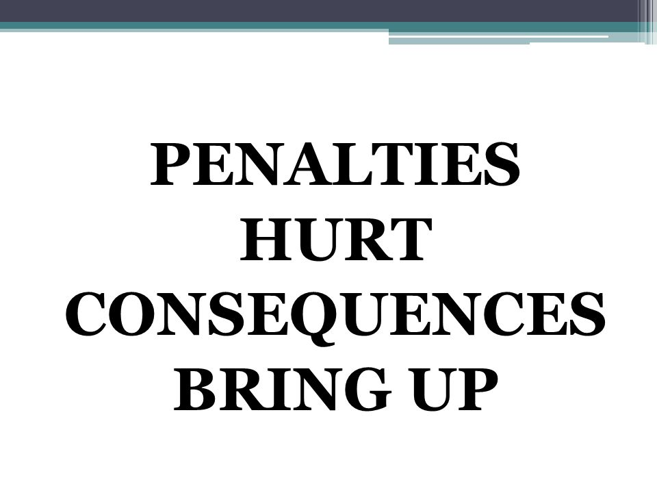 PENALTIES HURT CONSEQUENCES BRING UP