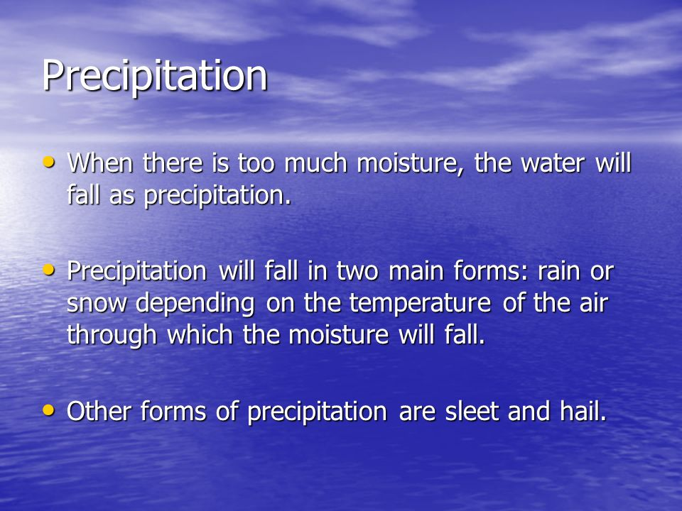 Precipitation When there is too much moisture, the water will fall as precipitation.